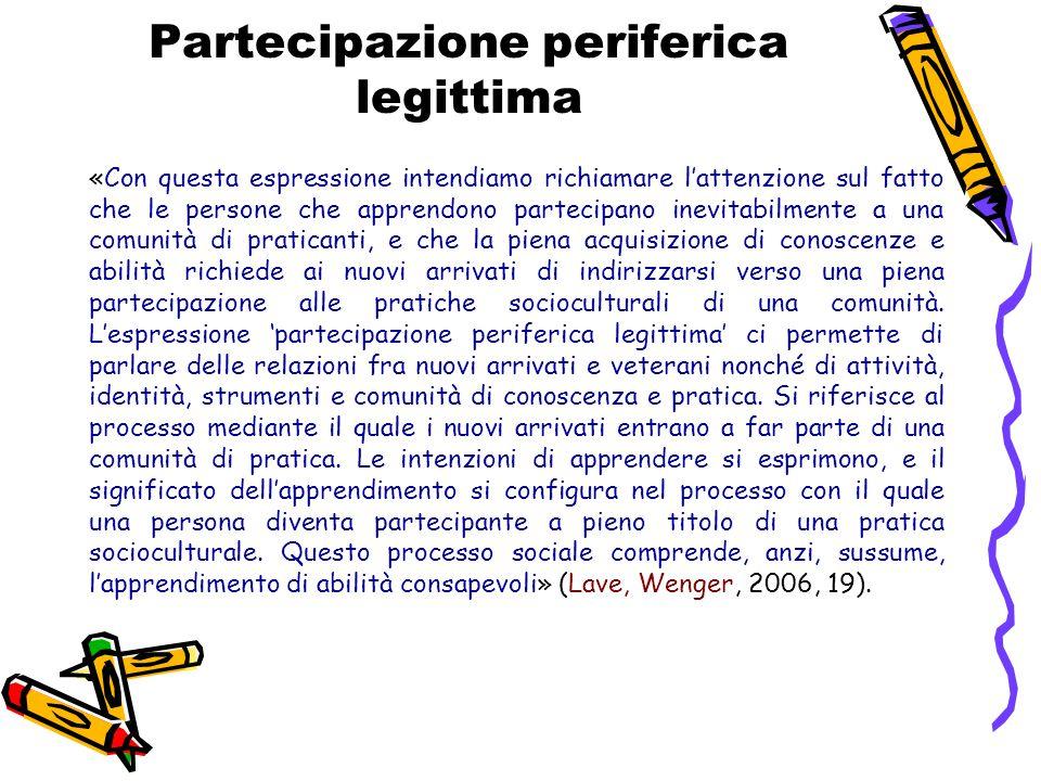 Partecipazione periferica legittima «Con questa espressione intendiamo richiamare l'attenzione sul fatto che le persone che apprendono partecipano ine