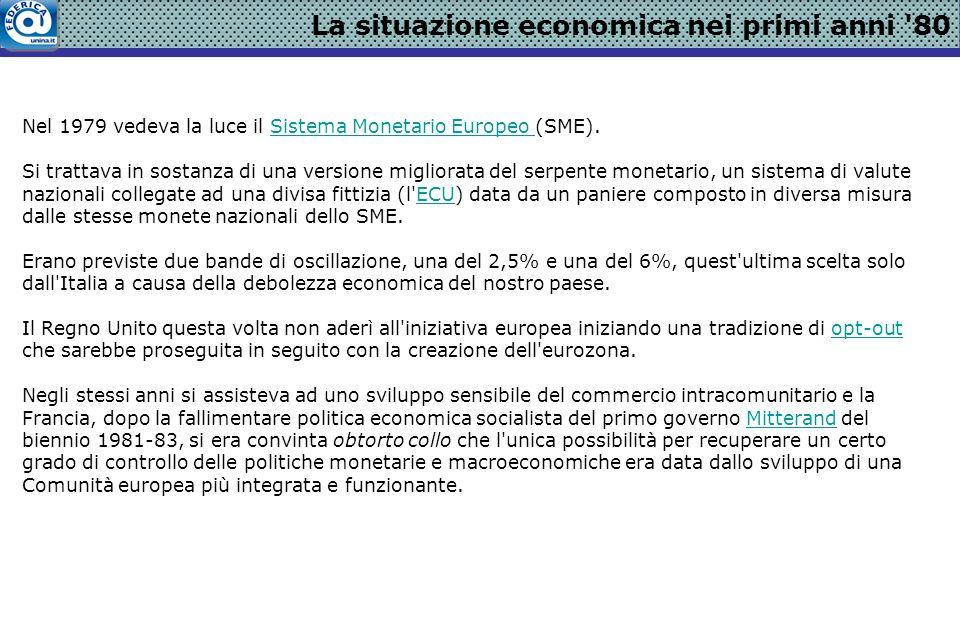 La situazione economica nei primi anni 80 Nel 1979 vedeva la luce il Sistema Monetario Europeo (SME).Sistema Monetario Europeo Si trattava in sostanza di una versione migliorata del serpente monetario, un sistema di valute nazionali collegate ad una divisa fittizia (l ECU) data da un paniere composto in diversa misura dalle stesse monete nazionali dello SME.ECU Erano previste due bande di oscillazione, una del 2,5% e una del 6%, quest ultima scelta solo dall Italia a causa della debolezza economica del nostro paese.