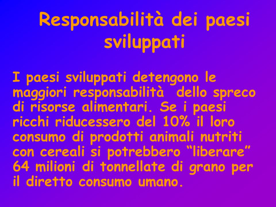Responsabilità dei paesi sviluppati I paesi sviluppati detengono le maggiori responsabilità dello spreco di risorse alimentari. Se i paesi ricchi ridu