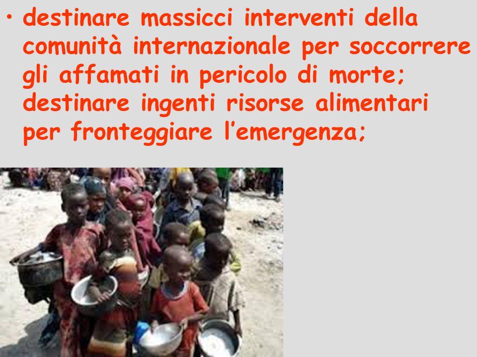 destinare massicci interventi della comunità internazionale per soccorrere gli affamati in pericolo di morte; destinare ingenti risorse alimentari per