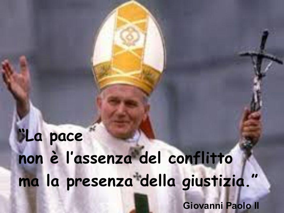 """""""La pace non è l'assenza del conflitto ma la presenza della giustizia."""" Giovanni Paolo II"""