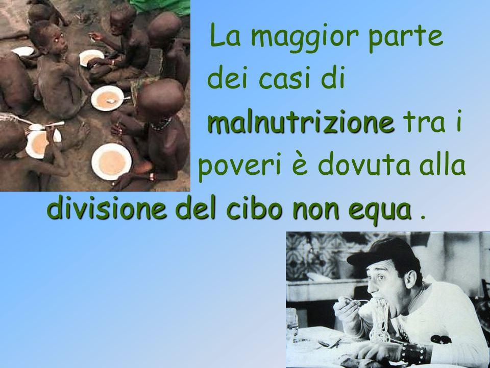 La maggior parte dei casi di malnutrizione malnutrizione tra i poveri è dovuta alla divisione del cibo non equa divisione del cibo non equa.
