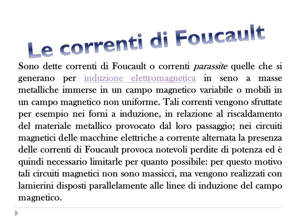Sono dette correnti di Foucault o correnti parassite quelle che si generano per induzione elettromagnetica in seno a masse metalliche immerse in un ca