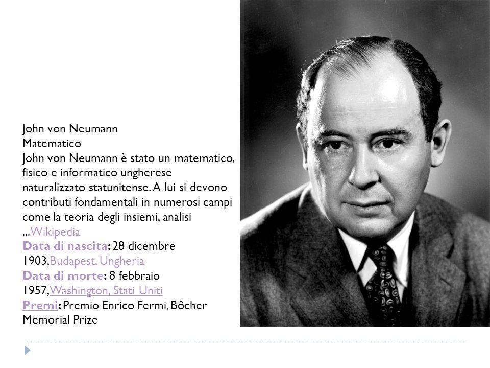 John von Neumann Matematico John von Neumann è stato un matematico, fisico e informatico ungherese naturalizzato statunitense. A lui si devono contrib