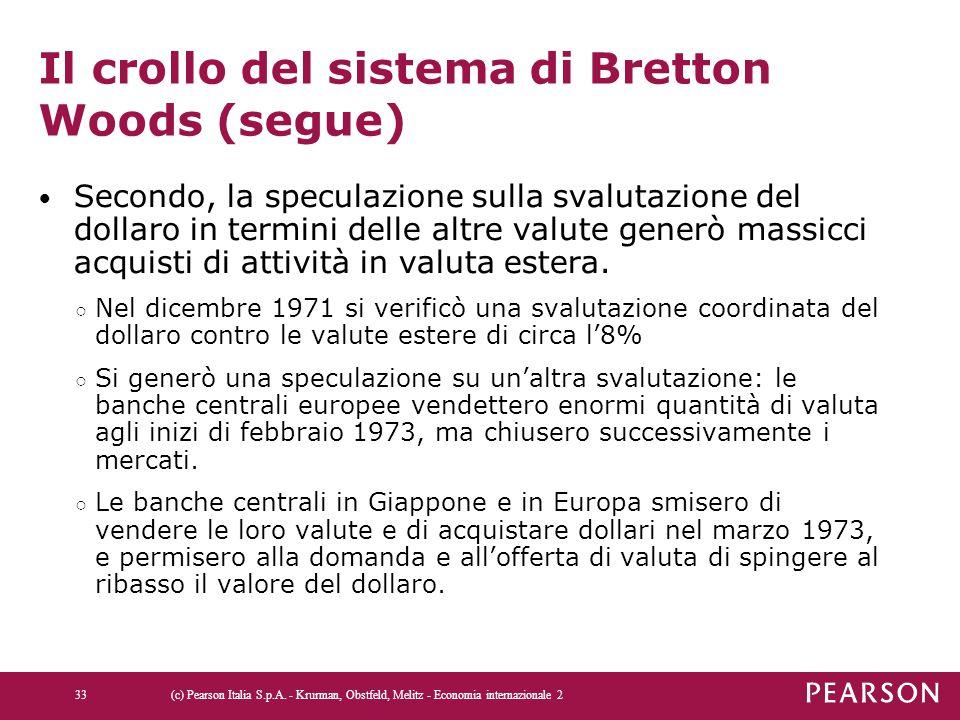 Il crollo del sistema di Bretton Woods (segue) Secondo, la speculazione sulla svalutazione del dollaro in termini delle altre valute generò massicci a
