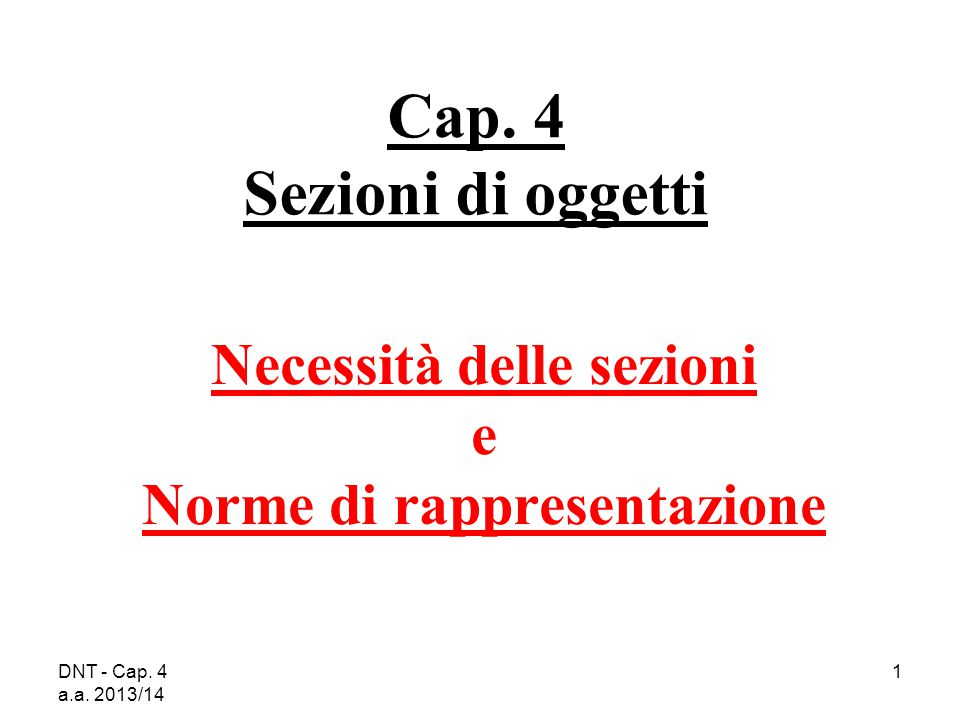 DNT - Cap. 4 a.a. 2013/14 1 Cap. 4 Sezioni di oggetti Necessità delle sezioni e Norme di rappresentazione