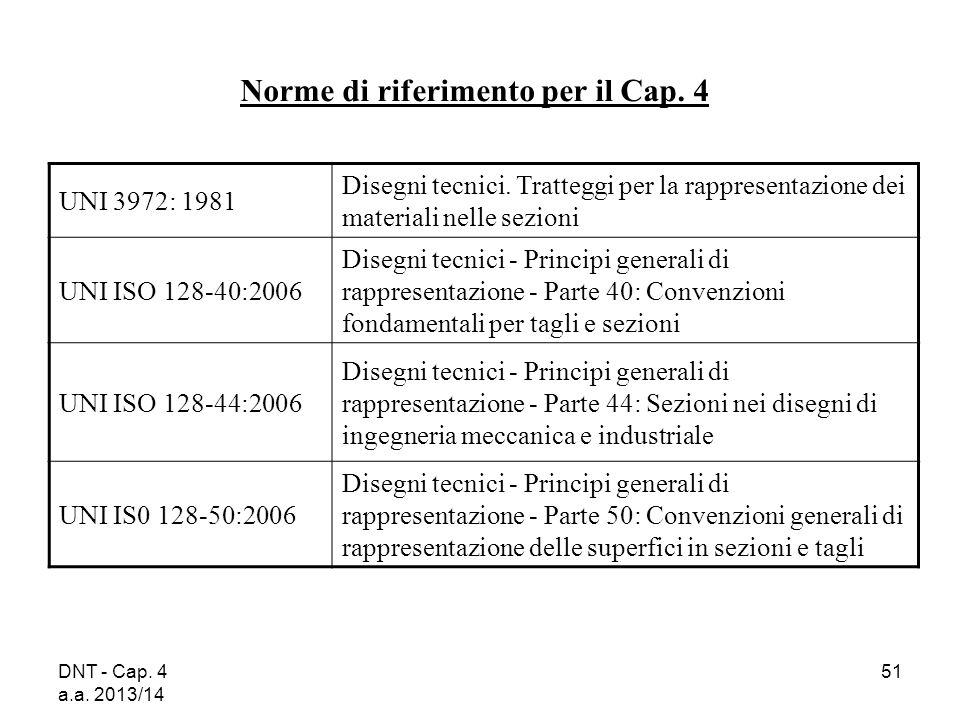 DNT - Cap. 4 a.a. 2013/14 51 Norme di riferimento per il Cap. 4 UNI 3972: 1981 Disegni tecnici. Tratteggi per la rappresentazione dei materiali nelle