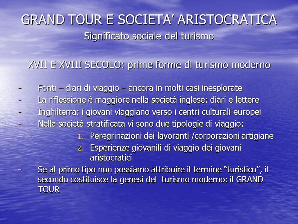 GRAND TOUR E SOCIETA' ARISTOCRATICA Significato sociale del turismo XVII E XVIII SECOLO: prime forme di turismo moderno - Fonti – diari di viaggio – a
