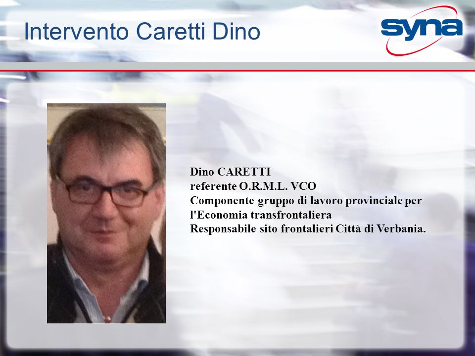 Intervento Caretti Dino Dino CARETTI referente O.R.M.L. VCO Componente gruppo di lavoro provinciale per l'Economia transfrontaliera Responsabile sito