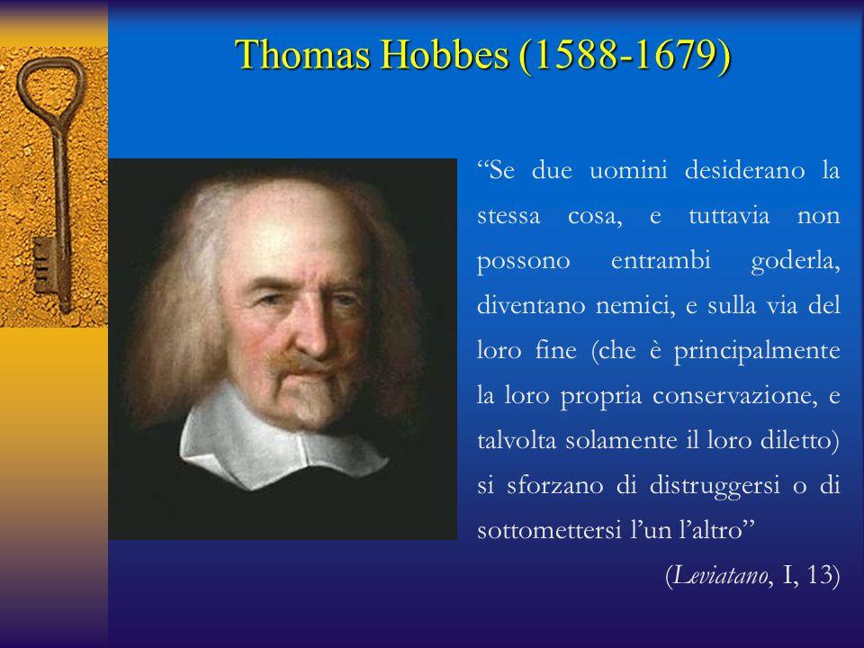 Thomas Hobbes (1588-1679) Se due uomini desiderano la stessa cosa, e tuttavia non possono entrambi goderla, diventano nemici, e sulla via del loro fine (che è principalmente la loro propria conservazione, e talvolta solamente il loro diletto) si sforzano di distruggersi o di sottomettersi l'un l'altro (Leviatano, I, 13)