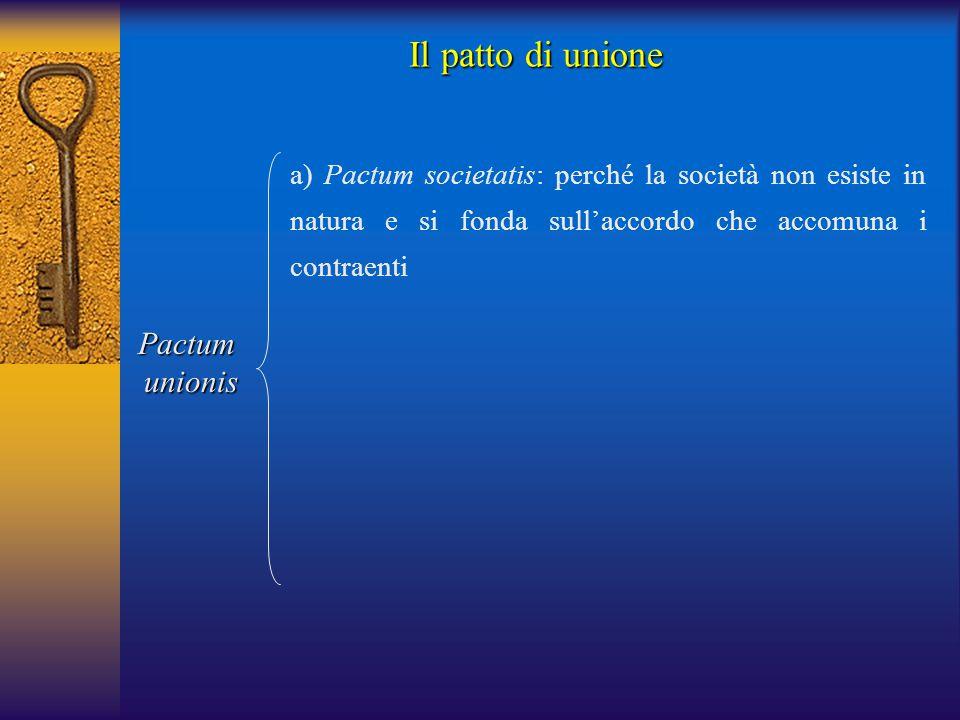 Il patto di unione Pactumunionis a) Pactum societatis: perché la società non esiste in natura e si fonda sull'accordo che accomuna i contraenti