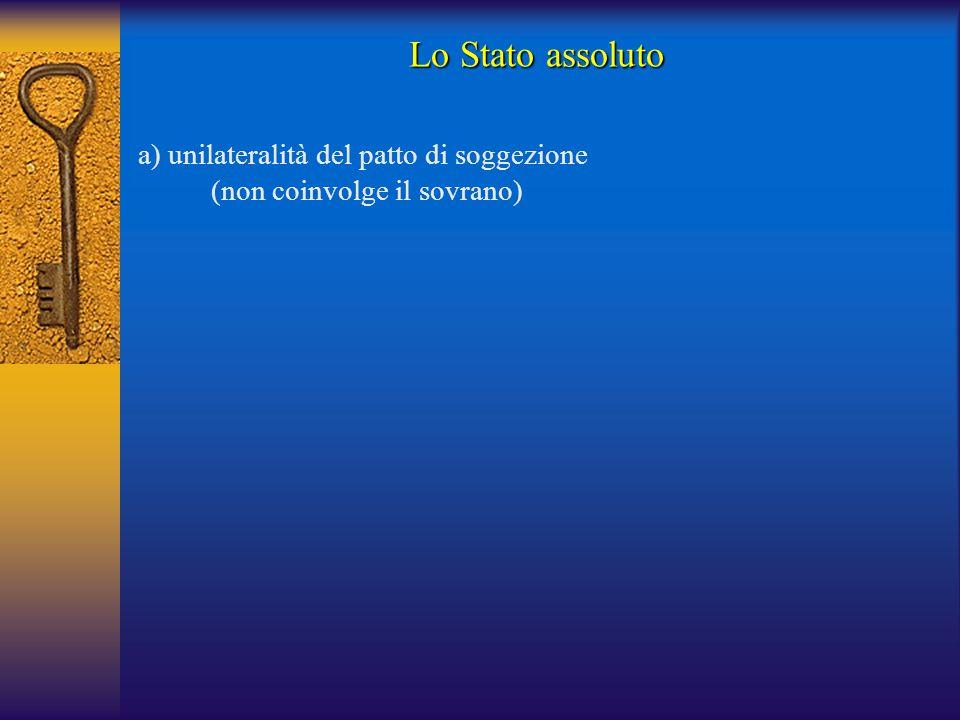 a) unilateralità del patto di soggezione (non coinvolge il sovrano) Lo Stato assoluto