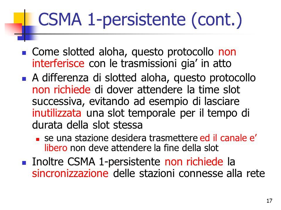 17 CSMA 1-persistente (cont.) Come slotted aloha, questo protocollo non interferisce con le trasmissioni gia' in atto A differenza di slotted aloha, q