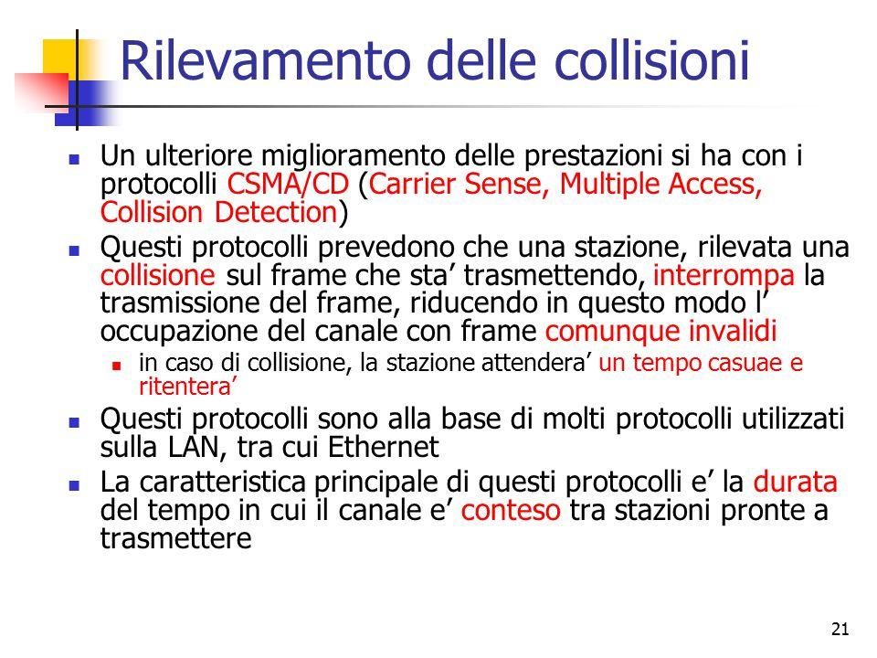 21 Rilevamento delle collisioni Un ulteriore miglioramento delle prestazioni si ha con i protocolli CSMA/CD (Carrier Sense, Multiple Access, Collision