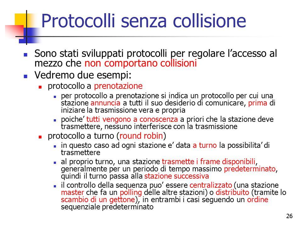 26 Protocolli senza collisione Sono stati sviluppati protocolli per regolare l'accesso al mezzo che non comportano collisioni Vedremo due esempi: prot