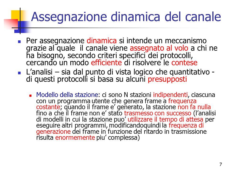 8 Assegnazione dinamica del canale (cont) Presupposto di canale singolo: esiste un unico canale trasmissivo, attraverso il quale transitano tutte le comunicazioni; non c'e' modo per una stazione per poter avere informazioni se non attraverso questo canale (non e' possibile instaurare un meccanismo per richiedere l'allocazione del canale del tipo: alzo la mano ) Presupposto della collisione: due frame trasmessi contemporaneamente si sovrappongono, il segnale diventa distorto ed incomprensibile; anche la sovrapposizione di un solo bit provoca il fallimento della trasmissione di entrambi i frame.
