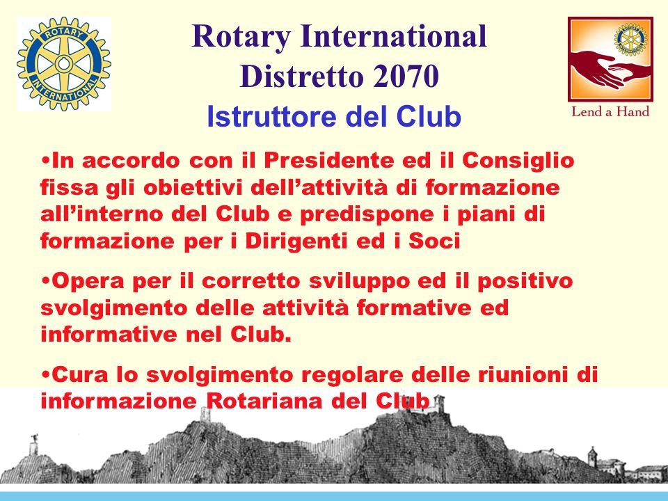 Rotary International Distretto 2070 Istruttore del Club In accordo con il Presidente ed il Consiglio fissa gli obiettivi dell'attività di formazione all'interno del Club e predispone i piani di formazione per i Dirigenti ed i Soci Opera per il corretto sviluppo ed il positivo svolgimento delle attività formative ed informative nel Club.