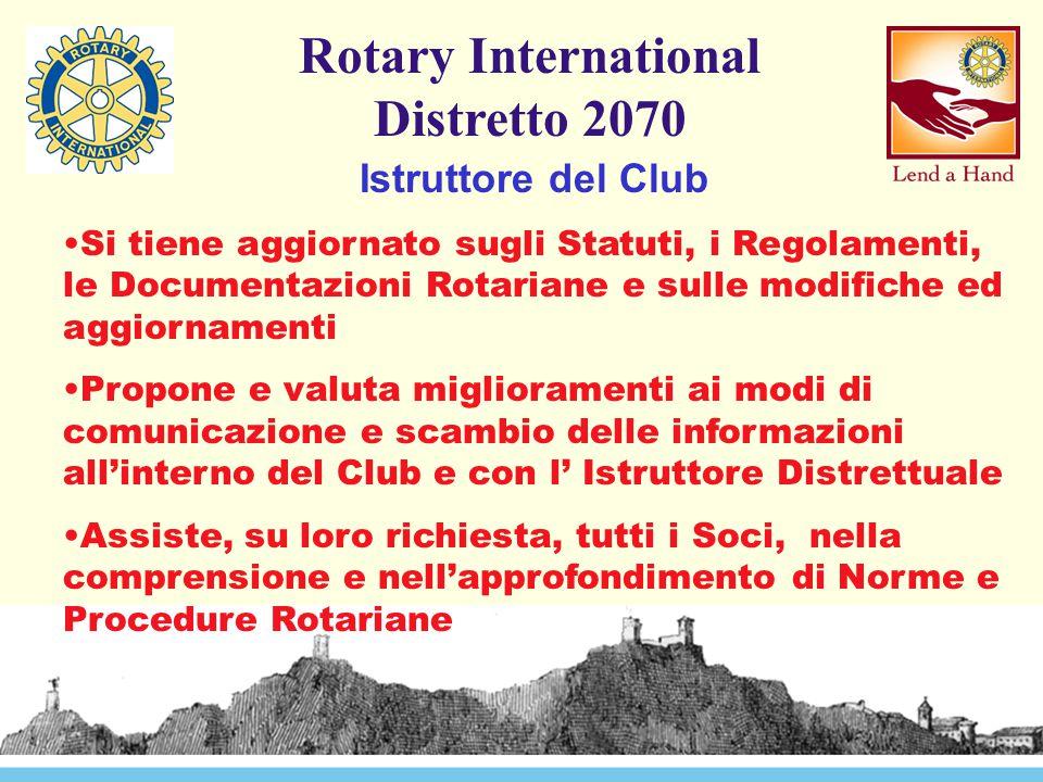 Rotary International Distretto 2070 Istruttore del Club Si tiene aggiornato sugli Statuti, i Regolamenti, le Documentazioni Rotariane e sulle modifiche ed aggiornamenti Propone e valuta miglioramenti ai modi di comunicazione e scambio delle informazioni all'interno del Club e con l' Istruttore Distrettuale Assiste, su loro richiesta, tutti i Soci, nella comprensione e nell'approfondimento di Norme e Procedure Rotariane