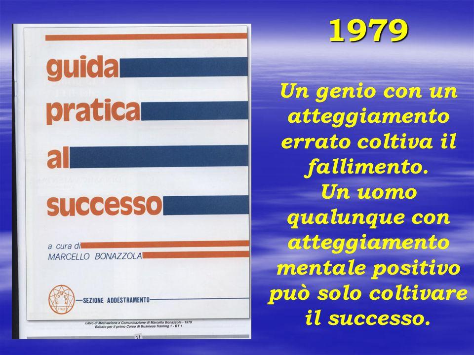 1979 Un genio con un atteggiamento errato coltiva il fallimento. Un uomo qualunque con atteggiamento mentale positivo può solo coltivare il successo.