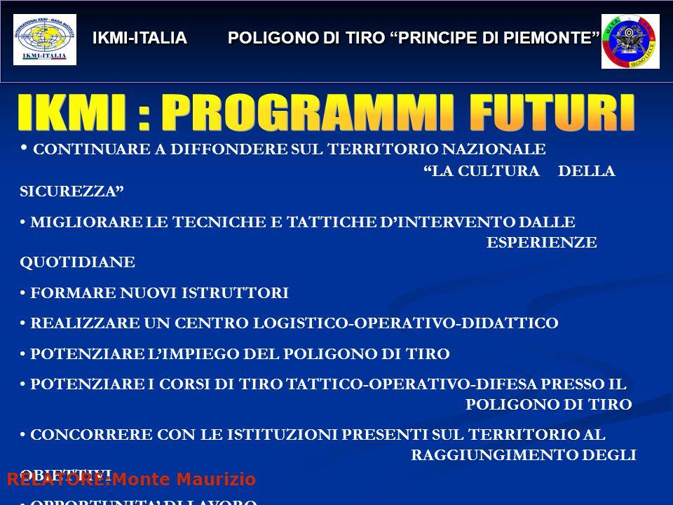 IKMI-ITALIA POLIGONO DI TIRO PRINCIPE DI PIEMONTE IKMI-ITALIA POLIGONO DI TIRO PRINCIPE DI PIEMONTE CONTINUARE A DIFFONDERE SUL TERRITORIO NAZIONALE LA CULTURADELLA SICUREZZA MIGLIORARE LE TECNICHE E TATTICHE D'INTERVENTO DALLE ESPERIENZE QUOTIDIANE FORMARE NUOVI ISTRUTTORI REALIZZARE UN CENTRO LOGISTICO-OPERATIVO-DIDATTICO POTENZIARE L'IMPIEGO DEL POLIGONO DI TIRO POTENZIARE I CORSI DI TIRO TATTICO-OPERATIVO-DIFESA PRESSO IL POLIGONO DI TIRO CONCORRERE CON LE ISTITUZIONI PRESENTI SUL TERRITORIO AL RAGGIUNGIMENTO DEGLI OBIETTIVI OPPORTUNITA' DI LAVORO RELATORE:Monte Maurizio