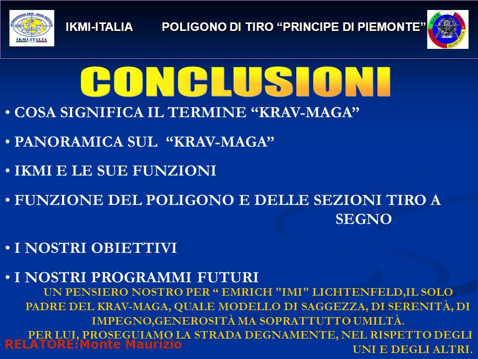 IKMI-ITALIA POLIGONO DI TIRO PRINCIPE DI PIEMONTE IKMI-ITALIA POLIGONO DI TIRO PRINCIPE DI PIEMONTE COSA SIGNIFICA IL TERMINE KRAV-MAGA PANORAMICA SUL KRAV-MAGA IKMI E LE SUE FUNZIONI FUNZIONE DEL POLIGONO E DELLE SEZIONI TIRO A SEGNO I NOSTRI OBIETTIVI I NOSTRI PROGRAMMI FUTURI UN PENSIERO NOSTRO PER EMRICH IMI LICHTENFELD,IL SOLO PADRE DEL KRAV-MAGA, QUALE MODELLO DI SAGGEZZA, DI SERENITÀ, DI IMPEGNO,GENEROSITÀ MA SOPRATTUTTO UMILTÀ.