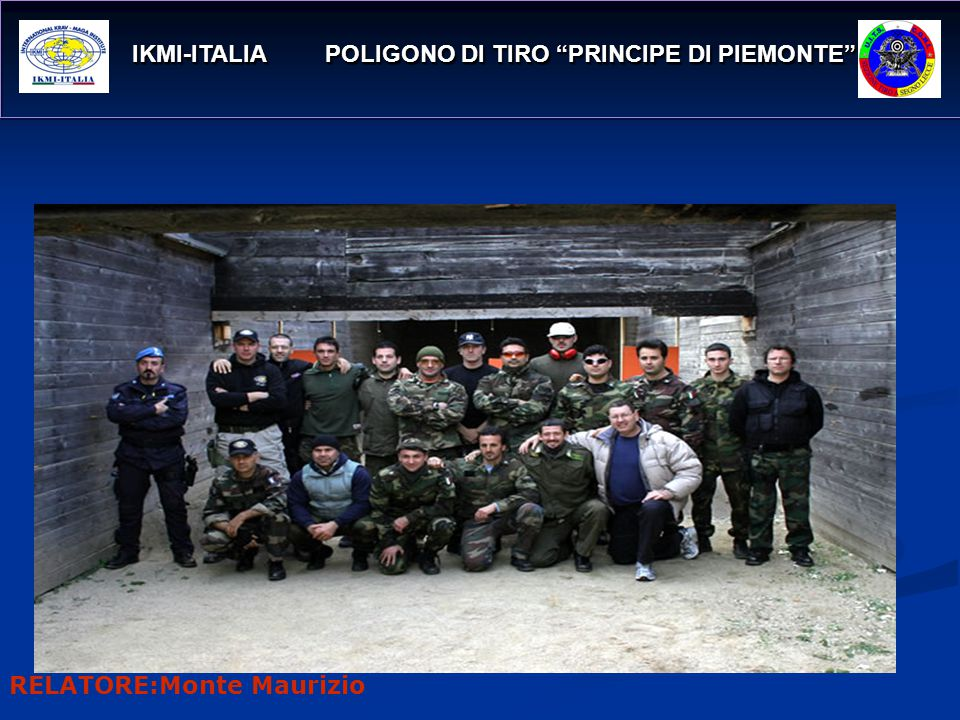 IKMI-ITALIA POLIGONO DI TIRO PRINCIPE DI PIEMONTE IKMI-ITALIA POLIGONO DI TIRO PRINCIPE DI PIEMONTE ANNO DI FONDAZIONE:APRILE 2005 È L UNICO ISTITUTO IN ITALIA AUTORIZZATO AL RILASCIO DI CERTIFICAZIONI IKMI Nasce da una esigenza di proporre una vera formazione continua, con possibilità reali di aggiornamento, in ogni città italiana, con metodi provati e tenuti da esperti Internazionali RELATORE:Monte Maurizio