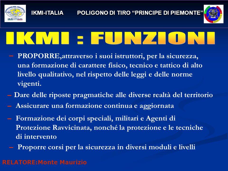 IKMI-ITALIA POLIGONO DI TIRO PRINCIPE DI PIEMONTE IKMI-ITALIA POLIGONO DI TIRO PRINCIPE DI PIEMONTE PROPORRE,attraverso i suoi istruttori, per la sicurezza, una formazione di carattere fisico, tecnico e tattico di alto livello qualitativo, nel rispetto delle leggi e delle norme vigenti.