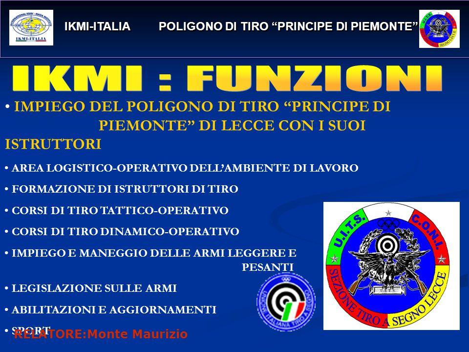 IKMI-ITALIA POLIGONO DI TIRO PRINCIPE DI PIEMONTE IKMI-ITALIA POLIGONO DI TIRO PRINCIPE DI PIEMONTE IMPIEGO DEL POLIGONO DI TIRO PRINCIPE DI PIEMONTE DI LECCE CON I SUOI ISTRUTTORI AREA LOGISTICO-OPERATIVO DELL'AMBIENTE DI LAVORO FORMAZIONE DI ISTRUTTORI DI TIRO CORSI DI TIRO TATTICO-OPERATIVO CORSI DI TIRO DINAMICO-OPERATIVO IMPIEGO E MANEGGIO DELLE ARMI LEGGERE E PESANTI LEGISLAZIONE SULLE ARMI ABILITAZIONI E AGGIORNAMENTI SPORT RELATORE:Monte Maurizio