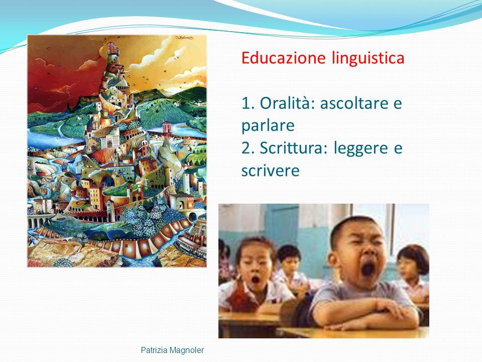 Educazione linguistica 1. Oralità: ascoltare e parlare 2. Scrittura: leggere e scrivere Patrizia Magnoler