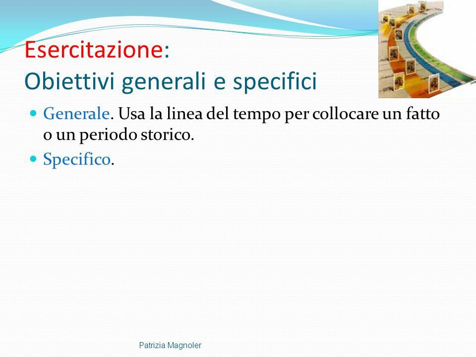 Esercitazione: Obiettivi generali e specifici Generale. Usa la linea del tempo per collocare un fatto o un periodo storico. Specifico. Patrizia Magnol