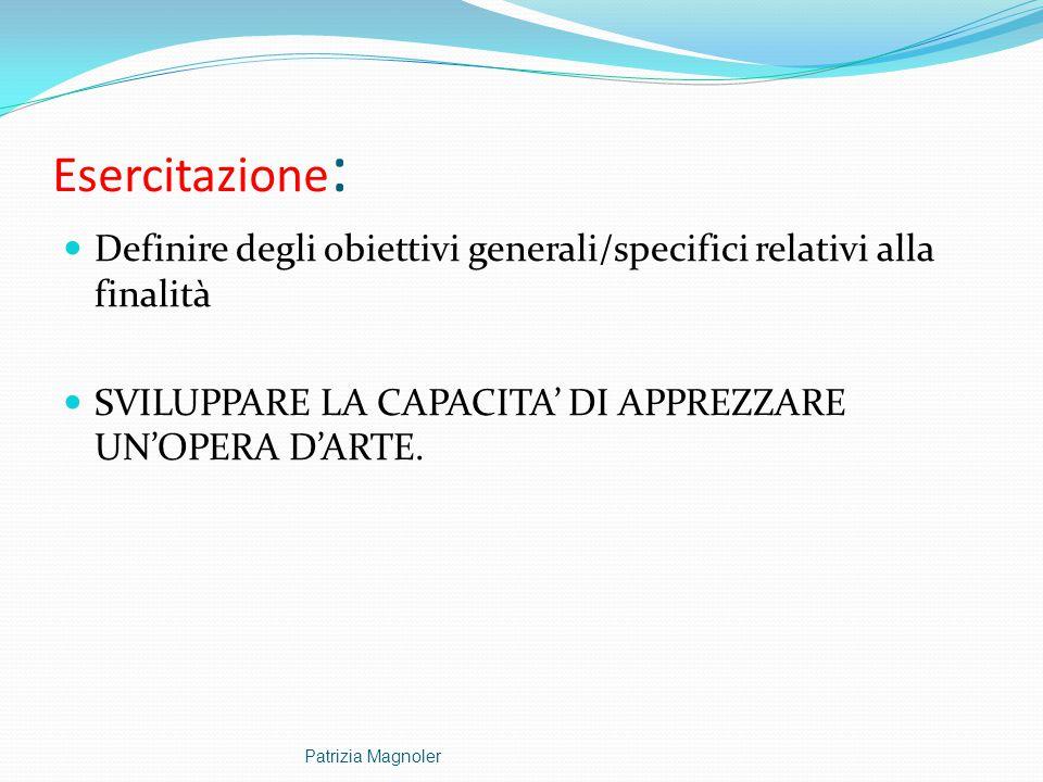Esercitazione : Definire degli obiettivi generali/specifici relativi alla finalità SVILUPPARE LA CAPACITA' DI APPREZZARE UN'OPERA D'ARTE. Patrizia Mag
