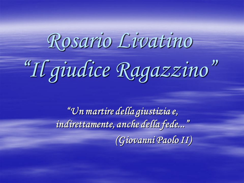 """Rosario Livatino """"Il giudice Ragazzino"""" """"Un martire della giustizia e, indirettamente, anche della fede..."""" (Giovanni Paolo II) (Giovanni Paolo II)"""