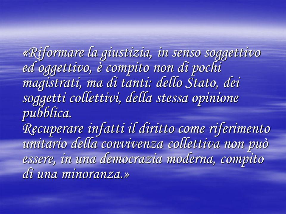 «Riformare la giustizia, in senso soggettivo ed oggettivo, è compito non di pochi magistrati, ma di tanti: dello Stato, dei soggetti collettivi, della