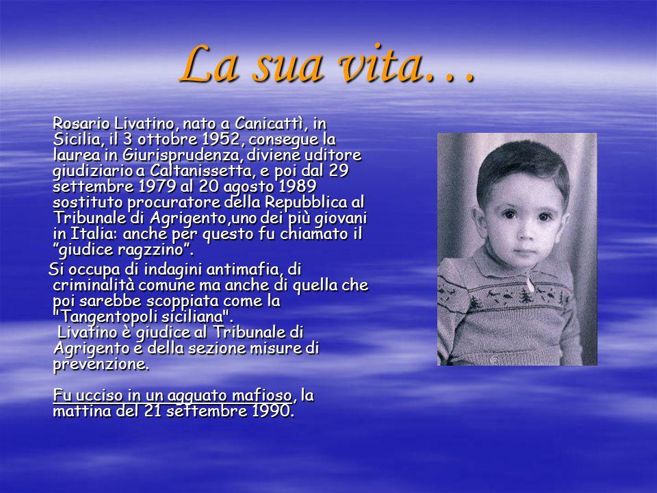 La sua vita… Rosario Livatino, nato a Canicattì, in Sicilia, il 3 ottobre 1952, consegue la laurea in Giurisprudenza, diviene uditore giudiziario a Ca