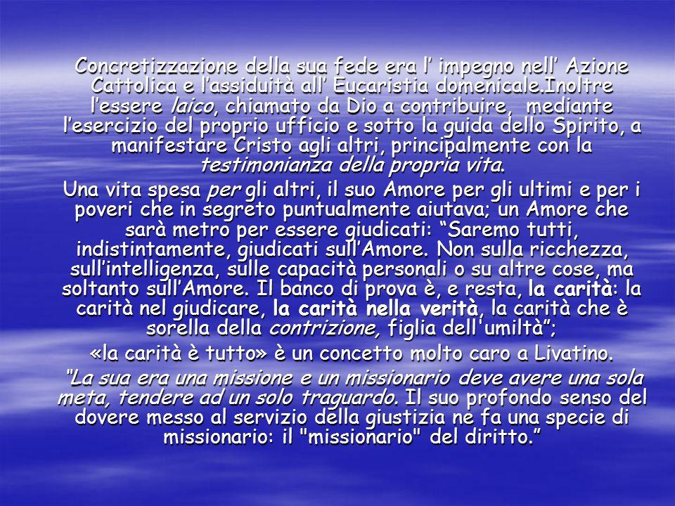 Concretizzazione della sua fede era l' impegno nell' Azione Cattolica e l'assiduità all' Eucaristia domenicale.Inoltre l'essere laico, chiamato da Dio