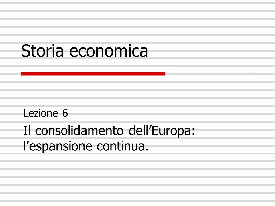 Storia economica Lezione 6 Il consolidamento dell'Europa: l'espansione continua.