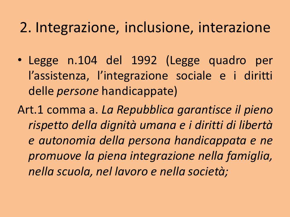 2. Integrazione, inclusione, interazione Legge n.104 del 1992 (Legge quadro per l'assistenza, l'integrazione sociale e i diritti delle persone handica