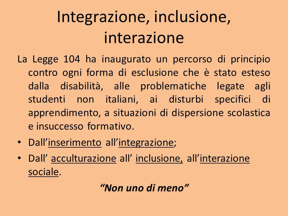 Integrazione, inclusione, interazione La Legge 104 ha inaugurato un percorso di principio contro ogni forma di esclusione che è stato esteso dalla disabilità, alle problematiche legate agli studenti non italiani, ai disturbi specifici di apprendimento, a situazioni di dispersione scolastica e insuccesso formativo.