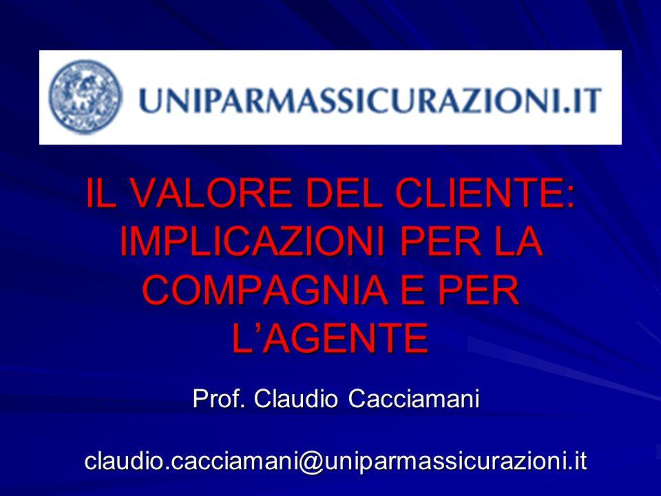 IL VALORE DEL CLIENTE: IMPLICAZIONI PER LA COMPAGNIA E PER L'AGENTE Prof. Claudio Cacciamani claudio.cacciamani@uniparmassicurazioni.it