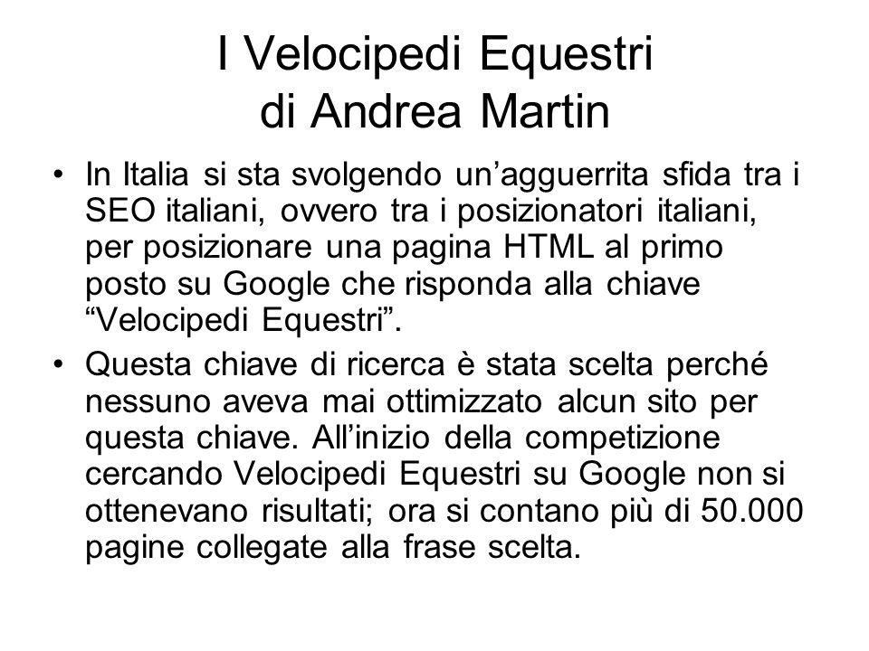 I Velocipedi Equestri di Andrea Martin In Italia si sta svolgendo un'agguerrita sfida tra i SEO italiani, ovvero tra i posizionatori italiani, per posizionare una pagina HTML al primo posto su Google che risponda alla chiave Velocipedi Equestri .