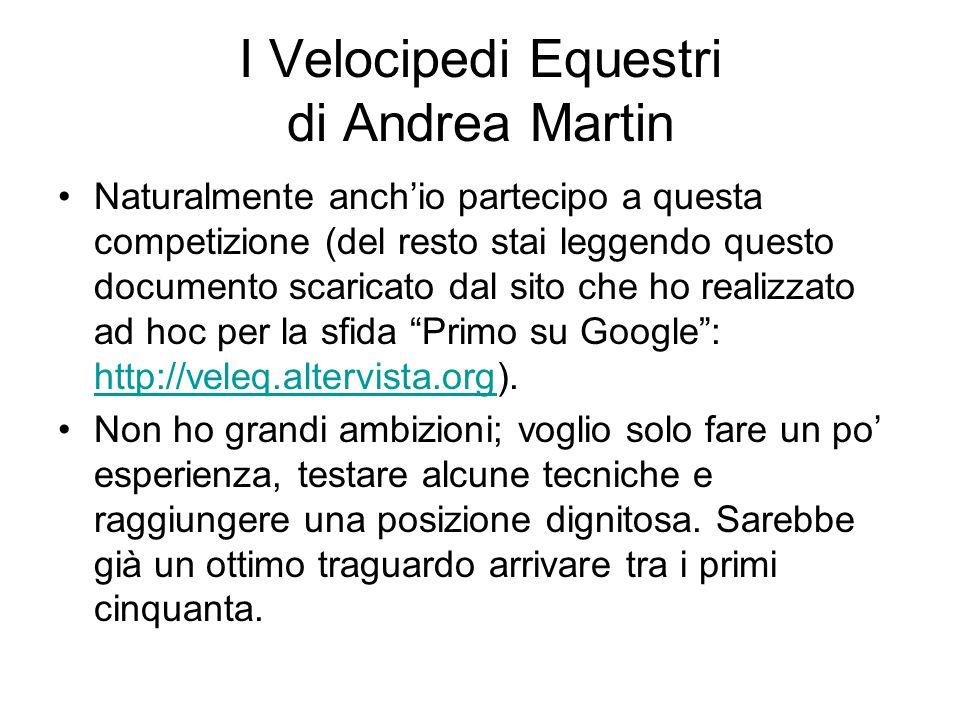 I Velocipedi Equestri di Andrea Martin Naturalmente anch'io partecipo a questa competizione (del resto stai leggendo questo documento scaricato dal sito che ho realizzato ad hoc per la sfida Primo su Google : http://veleq.altervista.org).