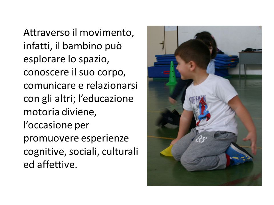 Attraverso il movimento, infatti, il bambino può esplorare lo spazio, conoscere il suo corpo, comunicare e relazionarsi con gli altri; l'educazione mo