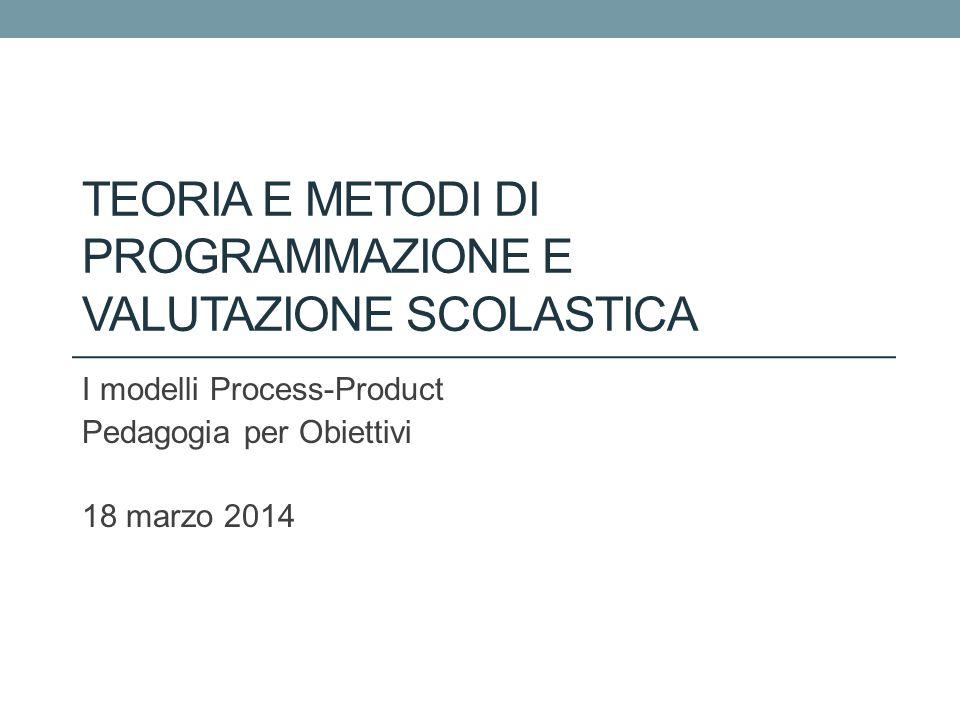 TEORIA E METODI DI PROGRAMMAZIONE E VALUTAZIONE SCOLASTICA I modelli Process-Product Pedagogia per Obiettivi 18 marzo 2014