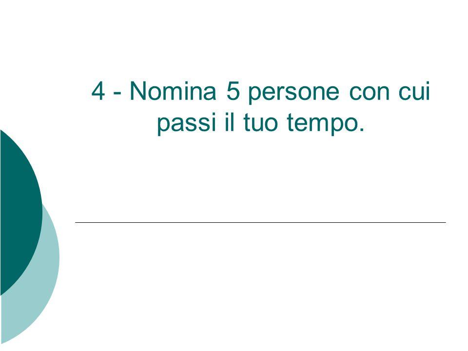 4 - Nomina 5 persone con cui passi il tuo tempo.