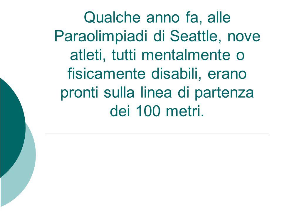 Qualche anno fa, alle Paraolimpiadi di Seattle, nove atleti, tutti mentalmente o fisicamente disabili, erano pronti sulla linea di partenza dei 100 me