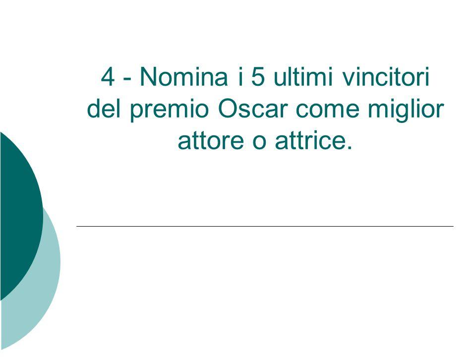 4 - Nomina i 5 ultimi vincitori del premio Oscar come miglior attore o attrice.
