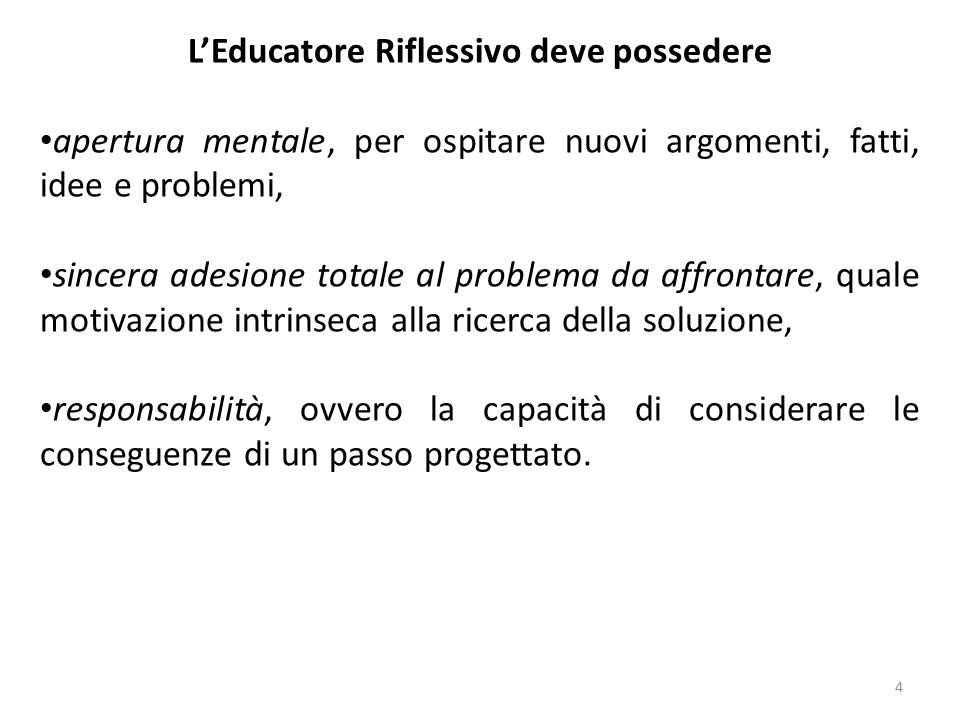 4 L'Educatore Riflessivo deve possedere apertura mentale, per ospitare nuovi argomenti, fatti, idee e problemi, sincera adesione totale al problema da