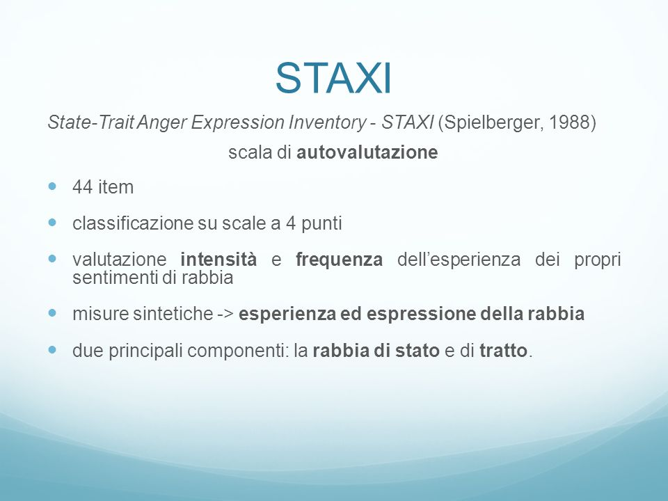 STAXI State-Trait Anger Expression Inventory - STAXI (Spielberger, 1988) scala di autovalutazione 44 item classificazione su scale a 4 punti valutazione intensità e frequenza dell'esperienza dei propri sentimenti di rabbia misure sintetiche -> esperienza ed espressione della rabbia due principali componenti: la rabbia di stato e di tratto.