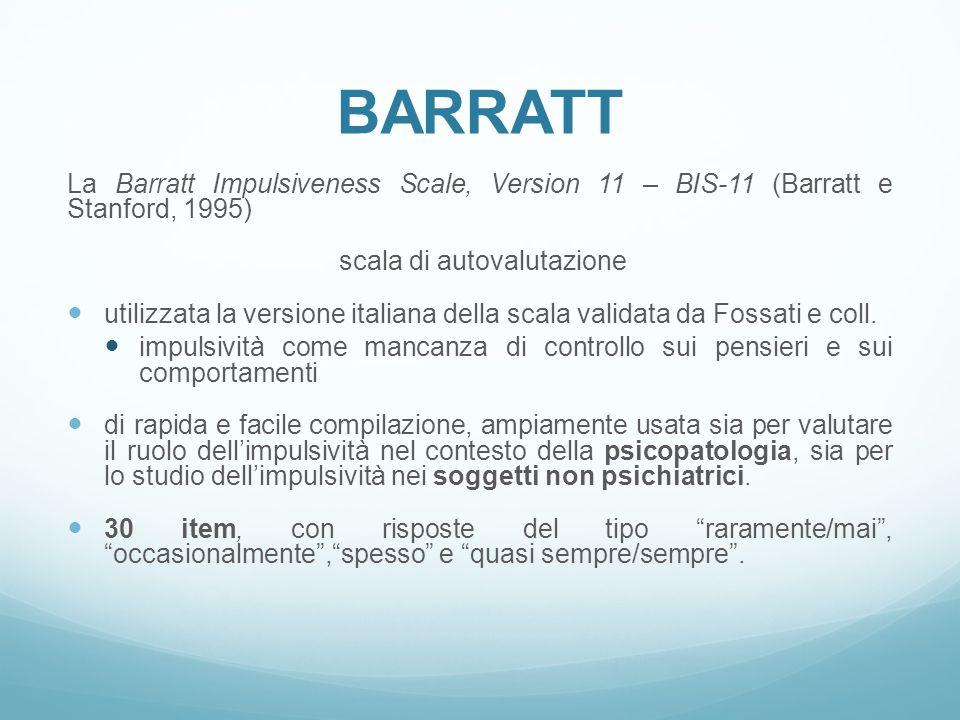 BARRATT La Barratt Impulsiveness Scale, Version 11 – BIS-11 (Barratt e Stanford, 1995) scala di autovalutazione utilizzata la versione italiana della scala validata da Fossati e coll.