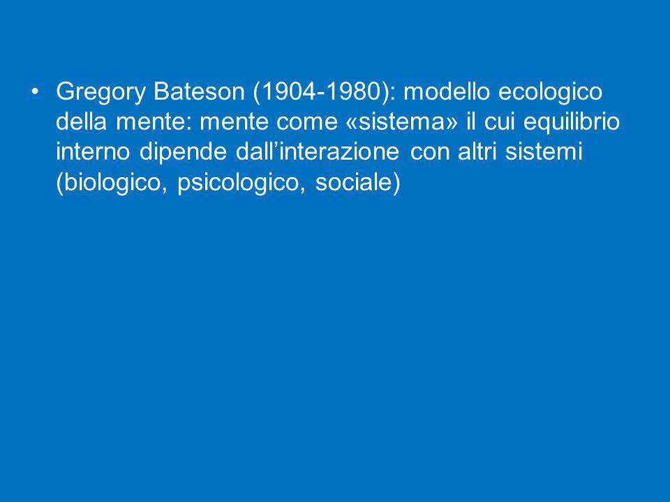 Gregory Bateson (1904-1980): modello ecologico della mente: mente come «sistema» il cui equilibrio interno dipende dall'interazione con altri sistemi (biologico, psicologico, sociale)